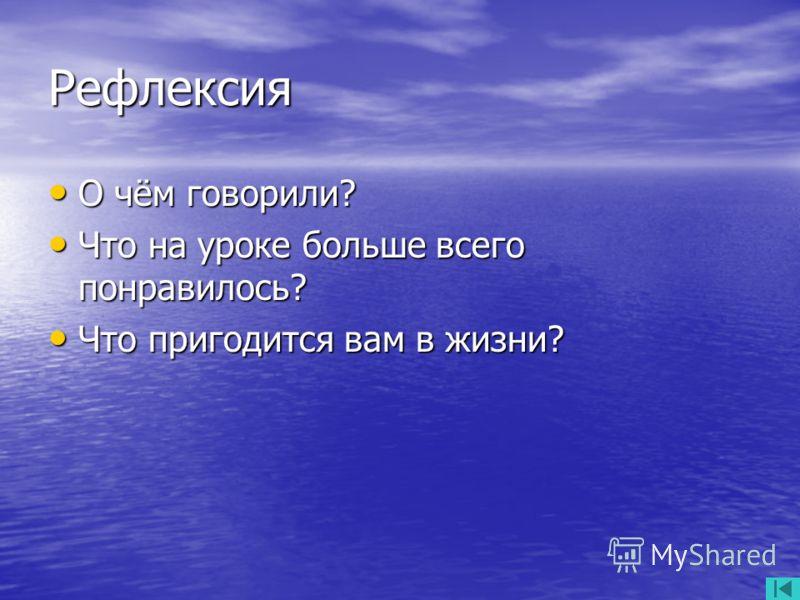 Рефлексия О чём говорили? О чём говорили? Что на уроке больше всего понравилось? Что на уроке больше всего понравилось? Что пригодится вам в жизни? Что пригодится вам в жизни?