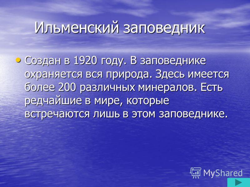 Ильменский заповедник Ильменский заповедник Создан в 1920 году. В заповеднике охраняется вся природа. Здесь имеется более 200 различных минералов. Есть редчайшие в мире, которые встречаются лишь в этом заповеднике. Создан в 1920 году. В заповеднике о