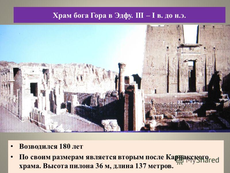 Возводился 180 лет По своим размерам является вторым после Карнакского храма. Высота пилона 36 м, длина 137 метров. Храм бога Гора в Эдфу. III – I в. до н.э.