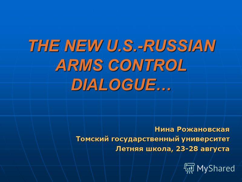 THE NEW U.S.-RUSSIAN ARMS CONTROL DIALOGUE… Нина Рожановская Томский государственный университет Летняя школа, 23-28 августа