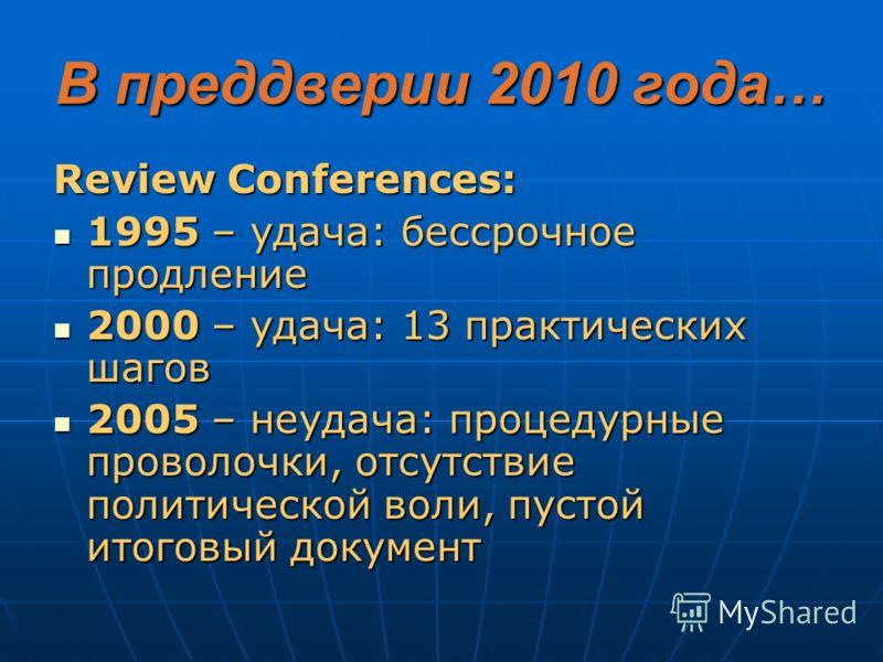 В преддверии 2010 года… Review Conferences: 1995 – удача: бессрочное продление 1995 – удача: бессрочное продление 2000 – удача: 13 практических шагов 2000 – удача: 13 практических шагов 2005 – неудача: процедурные проволочки, отсутствие политической