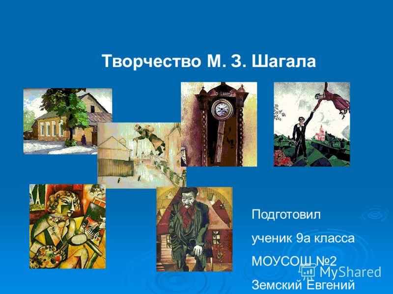 Творчество М. З. Шагала Подготовил ученик 9а класса МОУСОШ 2 Земский Евгений