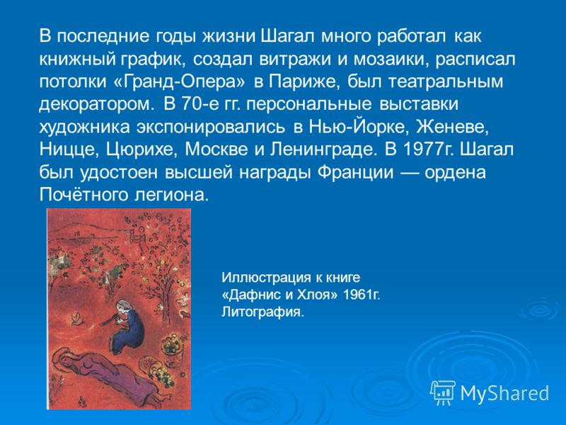 В последние годы жизни Шагал много работал как книжный график, создал витражи и мозаики, расписал потолки «Гранд-Опера» в Париже, был театральным декоратором. В 70-е гг. персональные выставки художника экспонировались в Нью-Йорке, Женеве, Ницце, Цюри