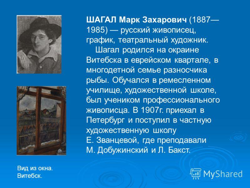 ШАГАЛ Марк Захарович (1887 1985) русский живописец, график, театральный художник. Шагал родился на окраине Витебска в еврейском квартале, в многодетной семье разносчика рыбы. Обучался в ремесленном училище, художественной школе, был учеником професси