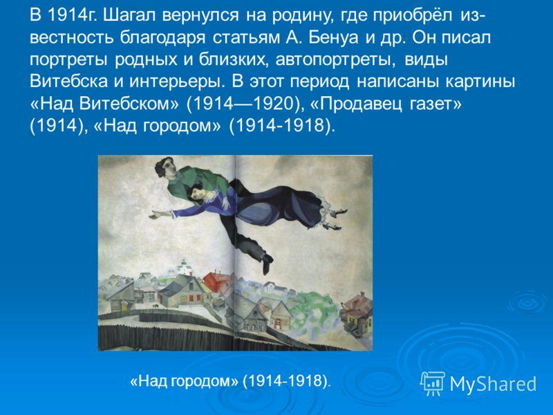 В 1914г. Шагал вернулся на родину, где приобрёл из вестность благодаря статьям А. Бенуа и др. Он писал портреты родных и близких, автопортреты, виды Витебска и интерьеры. В этот период написаны картины «Над Витебском» (19141920), «Продавец газет» (1