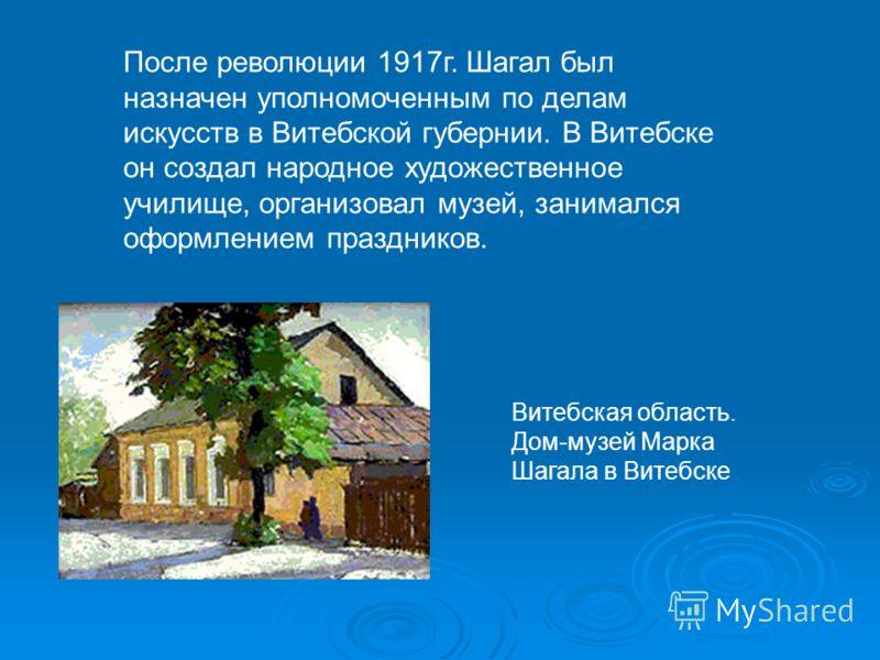 После революции 1917г. Шагал был назначен уполномоченным по делам искусств в Витебской губернии. В Витебске он создал народное художественное училище, организовал музей, занимался оформлением праздников. Витебская область. Дом-музей Марка Шагала в Ви