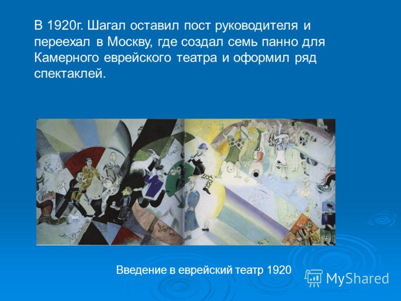 В 1920г. Шагал оставил пост руководителя и переехал в Москву, где создал семь панно для Камерного еврейского театра и оформил ряд спектаклей. Введение в еврейский театр 1920