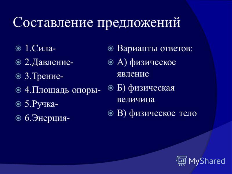 Составление предложений 1.Сила- 2.Давление- 3.Трение- 4.Площадь опоры- 5.Ручка- 6.Энерция- Варианты ответов: А) физическое явление Б) физическая величина В) физическое тело