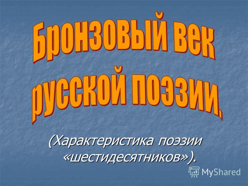 (Характеристика поэзии «шестидесятников»).