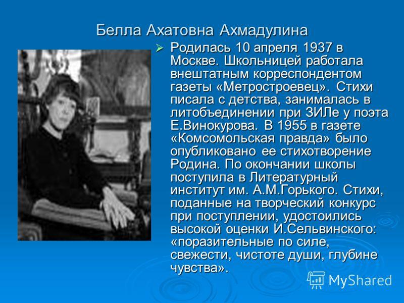 Белла Ахатовна Ахмадулина Родилась 10 апреля 1937 в Москве. Школьницей работала внештатным корреспондентом газеты «Метростроевец». Стихи писала с детства, занималась в литобъединении при ЗИЛе у поэта Е.Винокурова. В 1955 в газете «Комсомольская правд