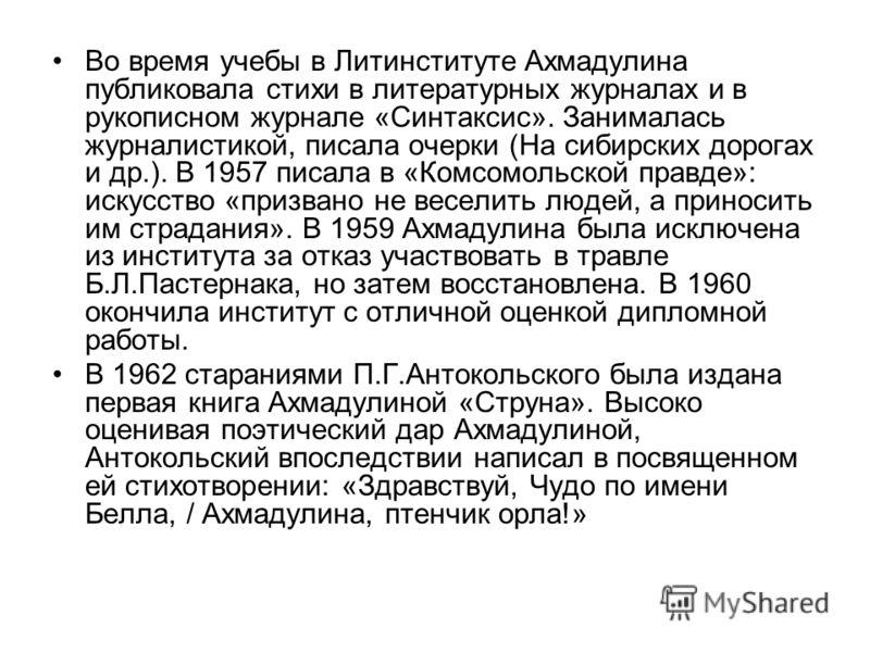 Во время учебы в Литинституте Ахмадулина публиковала стихи в литературных журналах и в рукописном журнале «Синтаксис». Занималась журналистикой, писала очерки (На сибирских дорогах и др.). В 1957 писала в «Комсомольской правде»: искусство «призвано н