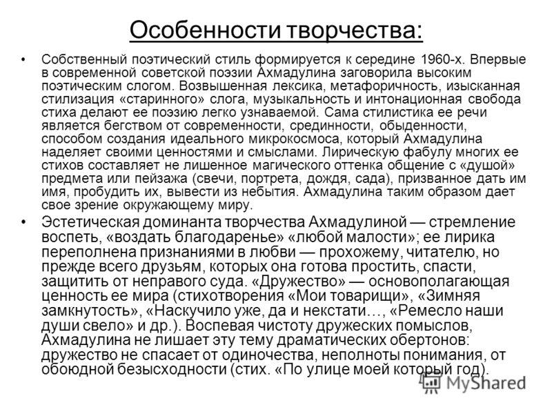 Особенности творчества: Собственный поэтический стиль формируется к середине 1960-х. Впервые в современной советской поэзии Ахмадулина заговорила высоким поэтическим слогом. Возвышенная лексика, метафоричность, изысканная стилизация «старинного» слог