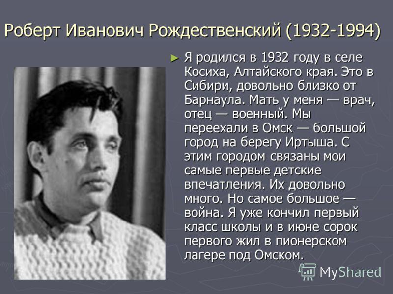 Роберт Иванович Рождественский (1932-1994) Я родился в 1932 году в селе Косиха, Алтайского края. Это в Сибири, довольно близко от Барнаула. Мать у меня врач, отец военный. Мы переехали в Омск большой город на берегу Иртыша. С этим городом связаны мои