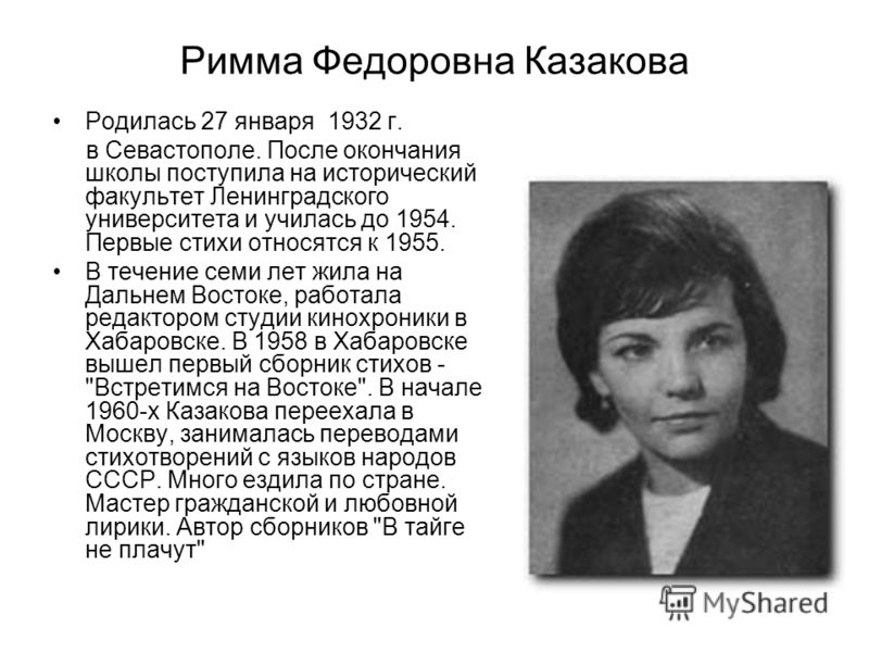 Римма Федоровна Казакова Родилась 27 января 1932 г. в Севастополе. После окончания школы поступила на исторический факультет Ленинградского университета и училась до 1954. Первые стихи относятся к 1955. В течение семи лет жила на Дальнем Востоке, раб