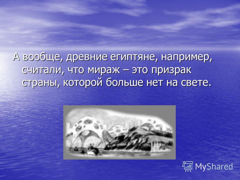 А вообще, древние египтяне, например, считали, что мираж – это призрак страны, которой больше нет на свете.