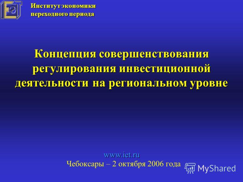 Концепция совершенствования регулирования инвестиционной деятельности на региональном уровне Чебоксары – 2 октября 2006 года Институт экономики переходного периода www.iet.ru