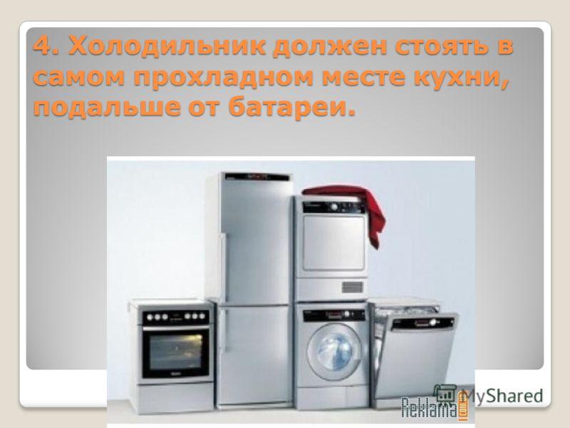 4. Холодильник должен стоять в самом прохладном месте кухни, подальше от батареи.