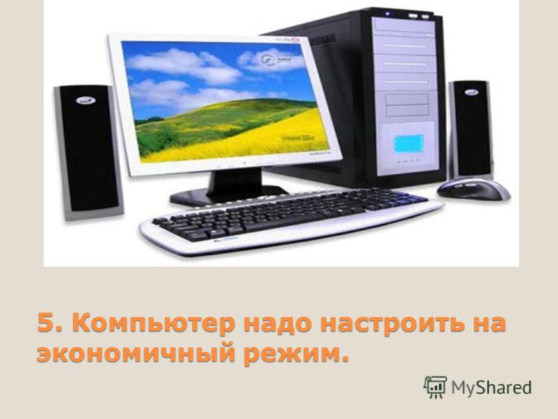5. Компьютер надо настроить на экономичный режим.