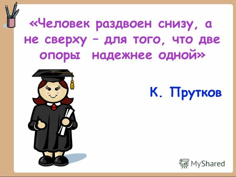 «Человек раздвоен снизу, а не сверху – для того, что две опоры надежнее одной» К. Прутков