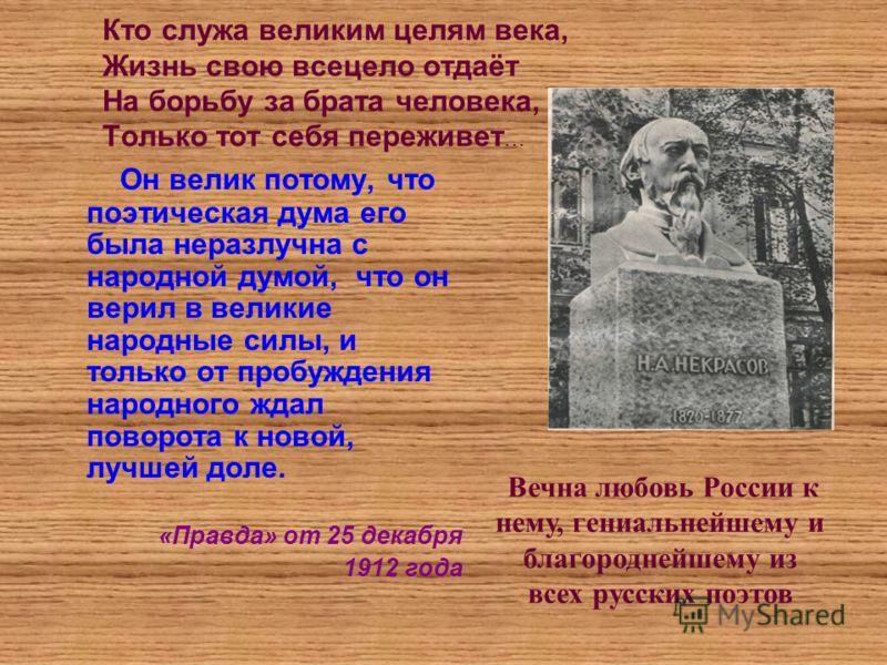 Кто служа великим целям века, Жизнь свою всецело отдаёт На борьбу за брата человека, Только тот себя переживет … Он велик потому, что поэтическая дума его была неразлучна с народной думой, что он верил в великие народные силы, и только от пробуждения