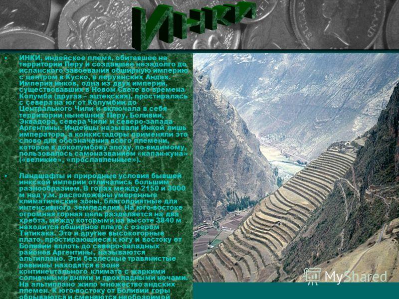 ИНКИ, индейское племя, обитавшее на территории Перу и создавшее незадолго до испанского завоевания обширную империю с центром в Куско, в перуанских Андах. Империя инков, одна из двух империй, существовавших в Новом Свете во времена Колумба (другая –