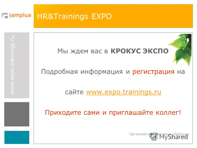 www.expo.trainings.ru HR&Trainings EXPO Мы ждем вас в КРОКУС ЭКСПО Подробная информация и регистрация на сайте www.expo.trainings.ruwww.expo.trainings.ru Приходите сами и приглашайте коллег! Организаторы компания «Амплуа»