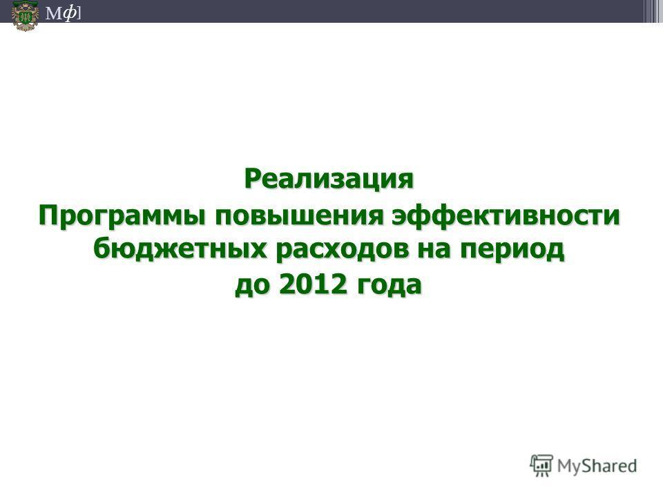 М ] ф Реализация Программы повышения эффективности бюджетных расходов на период до 2012 года