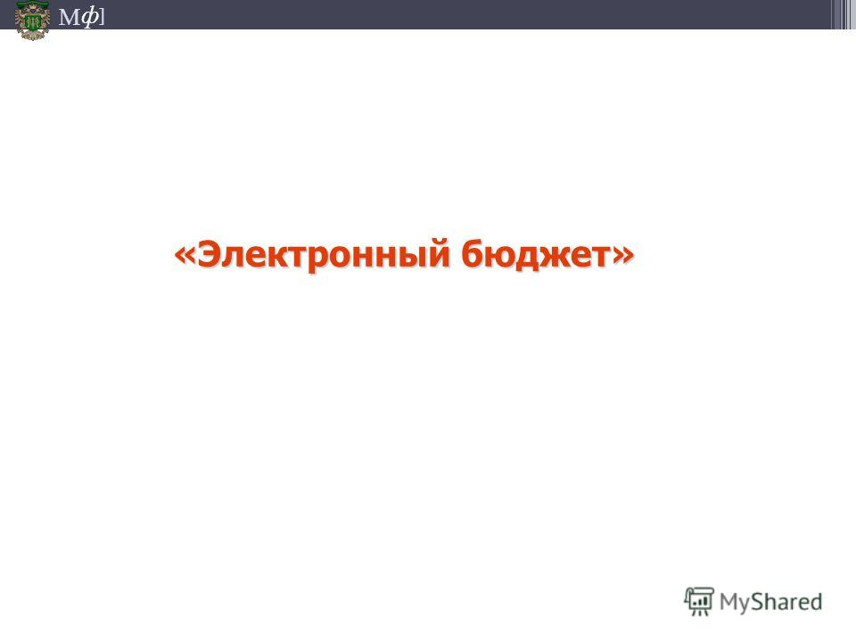 М ] ф «Электронный бюджет»