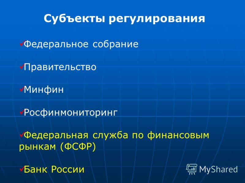 Субъекты регулирования Федеральное собрание Правительство Минфин Росфинмониторинг Федеральная служба по финансовым рынкам (ФСФР) Банк России