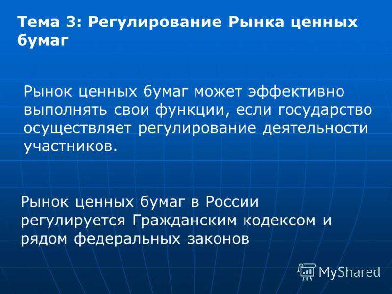 Тема 3: Регулирование Рынка ценных бумаг Рынок ценных бумаг может эффективно выполнять свои функции, если государство осуществляет регулирование деятельности участников. Рынок ценных бумаг в России регулируется Гражданским кодексом и рядом федеральны