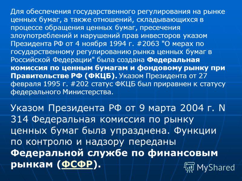 Для обеспечения государственного регулирования на рынке ценных бумаг, а также отношений, складывающихся в процессе обращения ценных бумаг, пресечения злоупотреблений и нарушений прав инвесторов указом Президента РФ от 4 ноября 1994 г. #2063