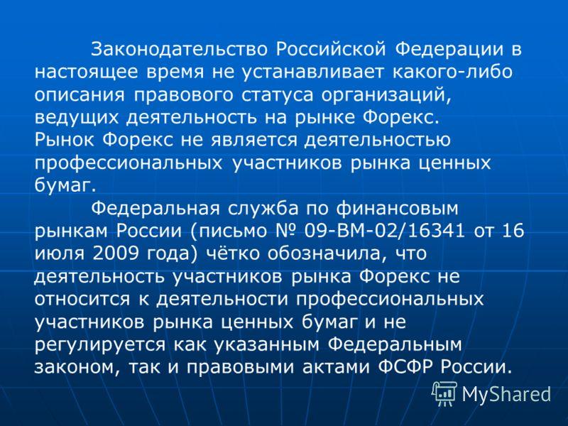 Законодательство Российской Федерации в настоящее время не устанавливает какого-либо описания правового статуса организаций, ведущих деятельность на рынке Форекс. Рынок Форекс не является деятельностью профессиональных участников рынка ценных бумаг.