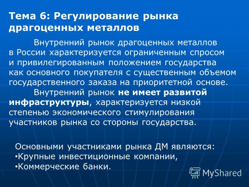 Тема 6: Регулирование рынка драгоценных металлов Основными участниками рынка ДМ являются: Крупные инвестиционные компании, Коммерческие банки. Внутренний рынок драгоценных металлов в России характеризуется ограниченным спросом и привилегированным пол