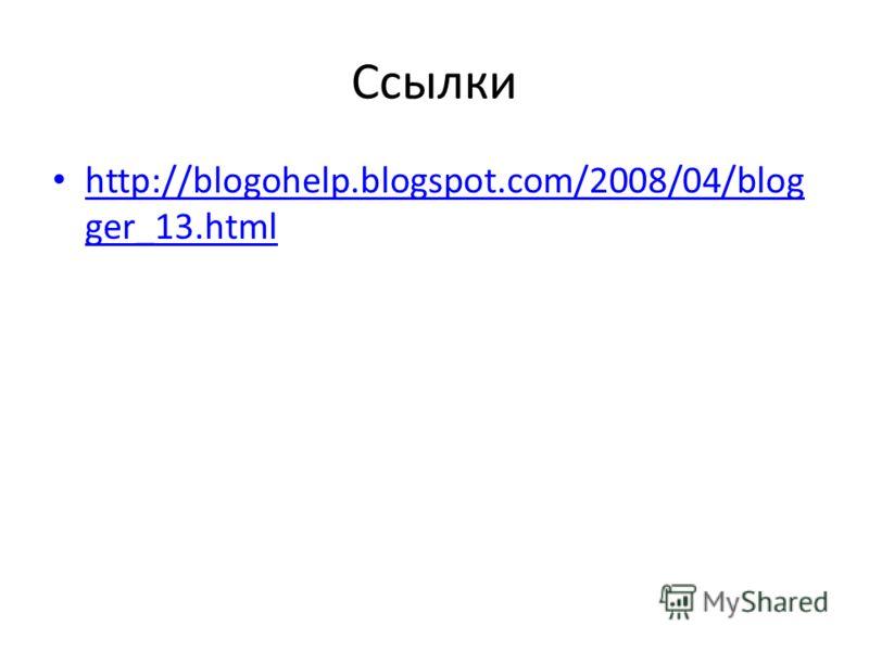 Ссылки http://blogohelp.blogspot.com/2008/04/blog ger_13.html http://blogohelp.blogspot.com/2008/04/blog ger_13.html