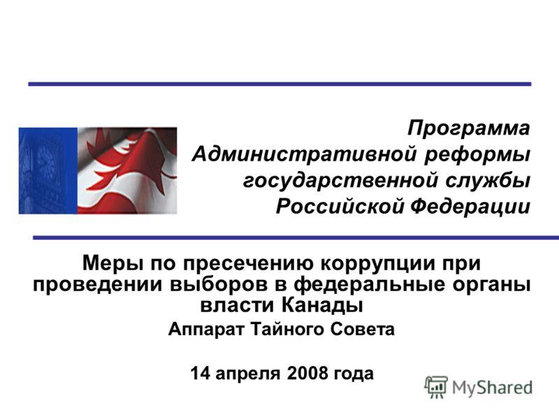 Программа Административной реформы государственной службы Российской Федерации Меры по пресечению коррупции при проведении выборов в федеральные органы власти Канады Аппарат Тайного Совета 14 апреля 2008 года