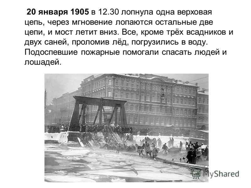 20 января 1905 в 12.30 лопнула одна верховая цепь, через мгновение лопаются остальные две цепи, и мост летит вниз. Все, кроме трёх всадников и двух саней, проломив лёд, погрузились в воду. Подоспевшие пожарные помогали спасать людей и лошадей.