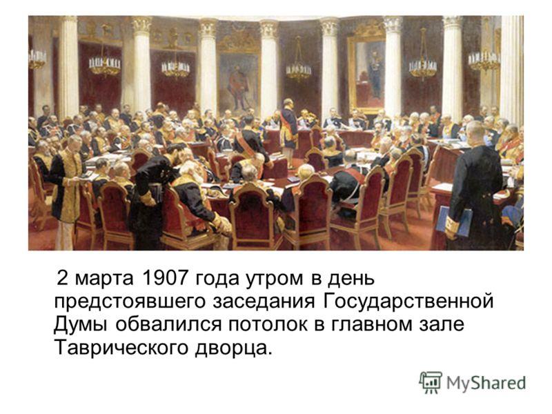 2 марта 1907 года утром в день предстоявшего заседания Государственной Думы обвалился потолок в главном зале Таврического дворца.