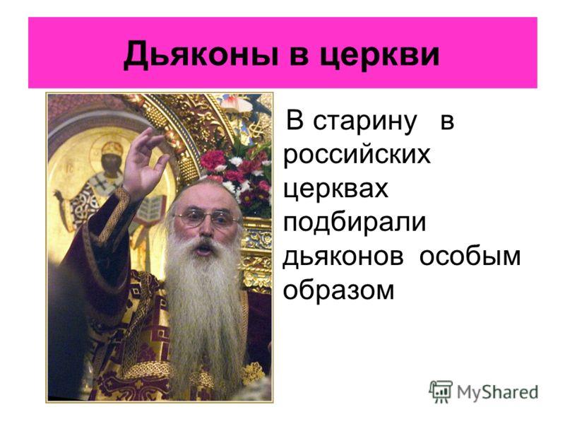 Дьяконы в церкви В старину в российских церквах подбирали дьяконов особым образом