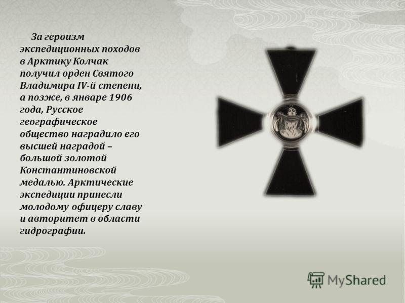За героизм экспедиционных походов в Арктику Колчак получил орден Святого Владимира IV-й степени, а позже, в январе 1906 года, Русское географическое общество наградило его высшей наградой – большой золотой Константиновской медалью. Арктические экспед
