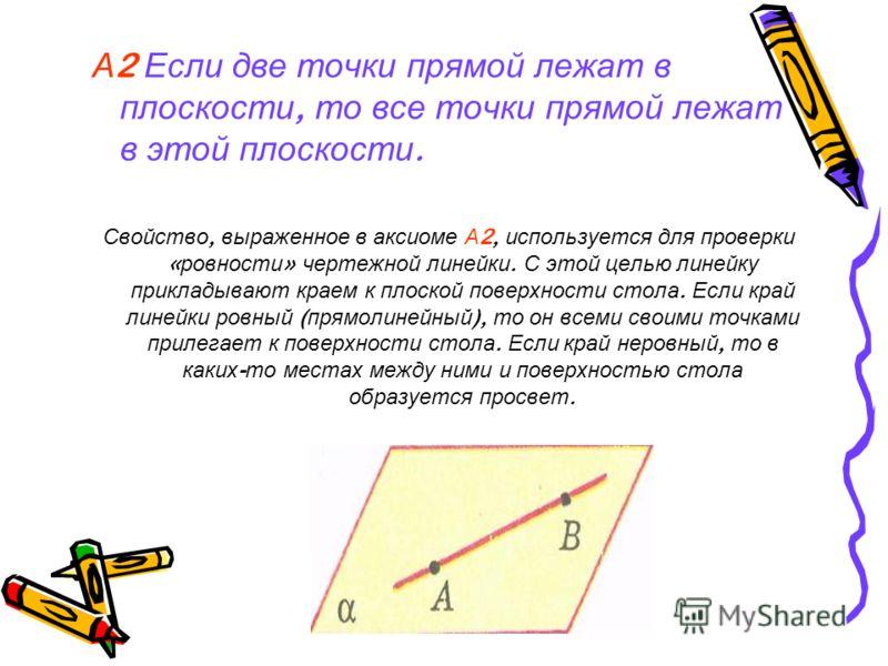 А 2 Если две точки прямой лежат в плоскости, то все точки прямой лежат в этой плоскости. Свойство, выраженное в аксиоме А 2, используется для проверки « ровности » чертежной линейки. С этой целью линейку прикладывают краем к плоской поверхности стола