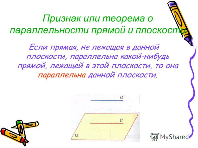 Признак или теорема о параллельности прямой и плоскости Если прямая, не лежащая в данной плоскости, параллельна какой-нибудь прямой, лежащей в этой плоскости, то она параллельна данной плоскости.