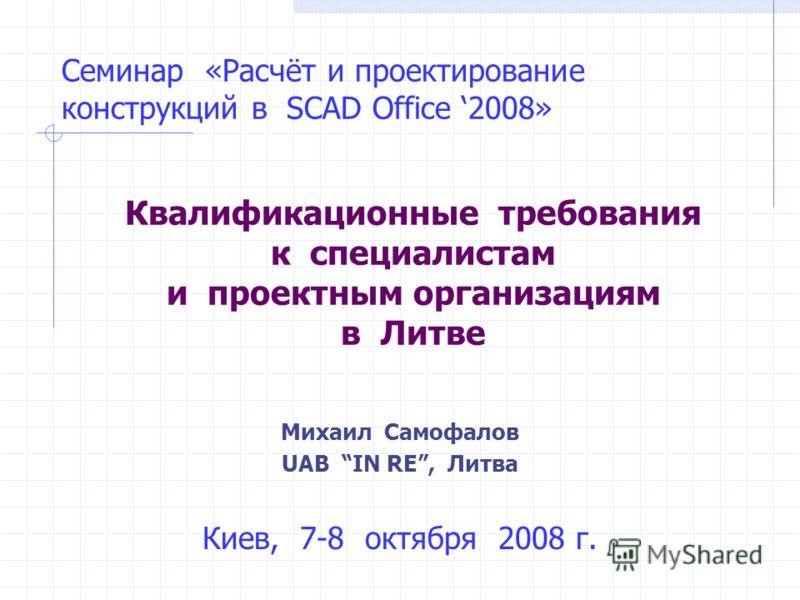 Семинар «Расчёт и проектирование конструкций в SCAD Office 2008» Квалификационные требования к специалистам и проектным организациям в Литве Киев, 7-8 октября 2008 г. Михаил Самофалов UAB IN RE, Литва