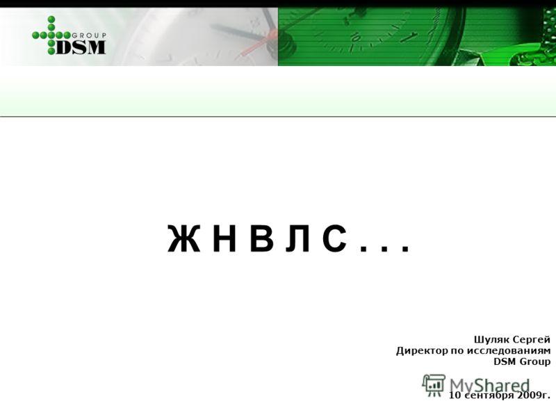 Шуляк Сергей Директор по исследованиям DSM Group 10 сентября 2009г. Ж Н В Л С...
