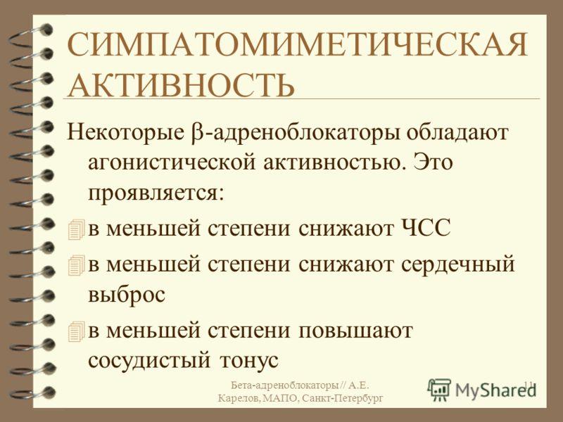 Бета-адреноблокаторы // А.Е. Карелов, МАПО, Санкт-Петербург 11 СИМПАТОМИМЕТИЧЕСКАЯ АКТИВНОСТЬ Некоторые -адреноблокаторы обладают агонистической активностью. Это проявляется: 4 в меньшей степени снижают ЧСС 4 в меньшей степени снижают сердечный выбро