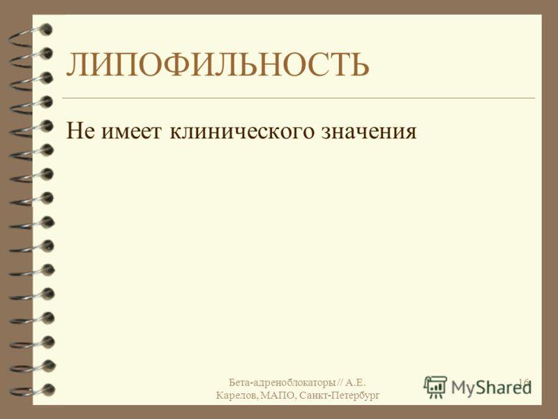 Бета-адреноблокаторы // А.Е. Карелов, МАПО, Санкт-Петербург 16 ЛИПОФИЛЬНОСТЬ Не имеет клинического значения
