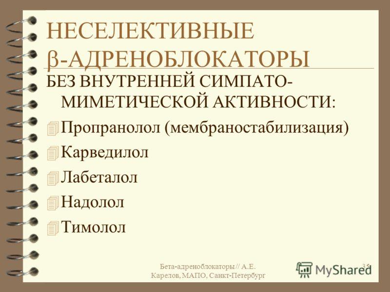Бета-адреноблокаторы // А.Е. Карелов, МАПО, Санкт-Петербург 35 НЕСЕЛЕКТИВНЫЕ -АДРЕНОБЛОКАТОРЫ БЕЗ ВНУТРЕННЕЙ СИМПАТО- МИМЕТИЧЕСКОЙ АКТИВНОСТИ: 4 Пропранолол (мембраностабилизация) 4 Карведилол 4 Лабеталол 4 Надолол 4 Тимолол