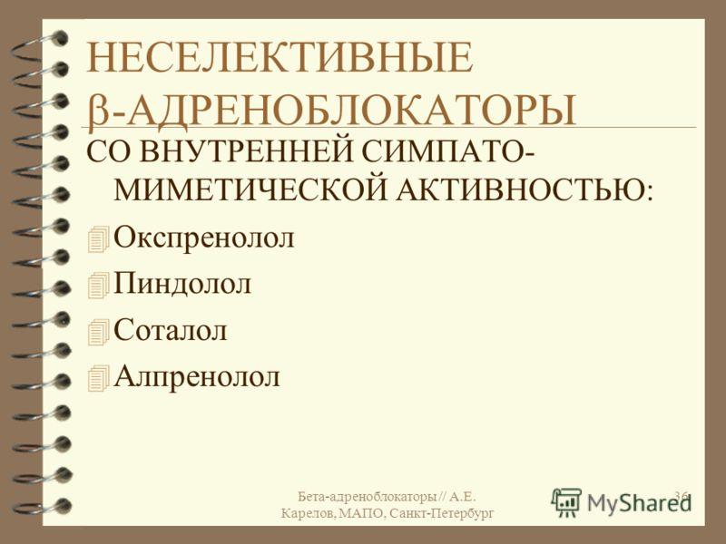 Бета-адреноблокаторы // А.Е. Карелов, МАПО, Санкт-Петербург 36 НЕСЕЛЕКТИВНЫЕ -АДРЕНОБЛОКАТОРЫ СО ВНУТРЕННЕЙ СИМПАТО- МИМЕТИЧЕСКОЙ АКТИВНОСТЬЮ: 4 Окспренолол 4 Пиндолол 4 Соталол 4 Алпренолол