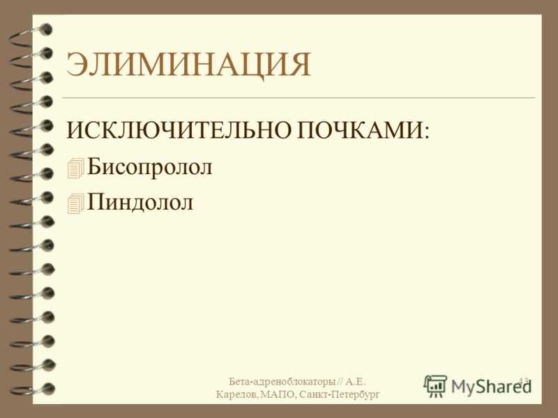 Бета-адреноблокаторы // А.Е. Карелов, МАПО, Санкт-Петербург 43 ЭЛИМИНАЦИЯ ИСКЛЮЧИТЕЛЬНО ПОЧКАМИ: 4 Бисопролол 4 Пиндолол