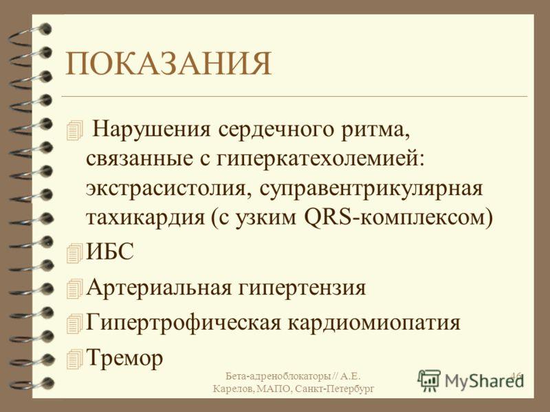 Бета-адреноблокаторы // А.Е. Карелов, МАПО, Санкт-Петербург 46 ПОКАЗАНИЯ 4 Нарушения сердечного ритма, связанные с гиперкатехолемией: экстрасистолия, суправентрикулярная тахикардия (с узким QRS-комплексом) 4 ИБС 4 Артериальная гипертензия 4 Гипертроф