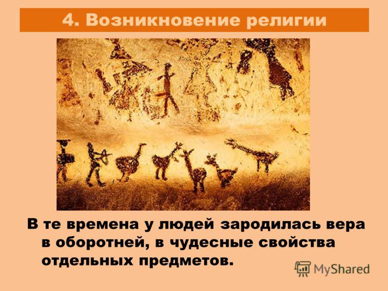 4. Возникновение религии В те времена у людей зародилась вера в оборотней, в чудесные свойства отдельных предметов.